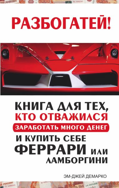 Разбогатей! Книга для тех, кто отважился заработать много денег и купить себе Феррари или Ламборгини