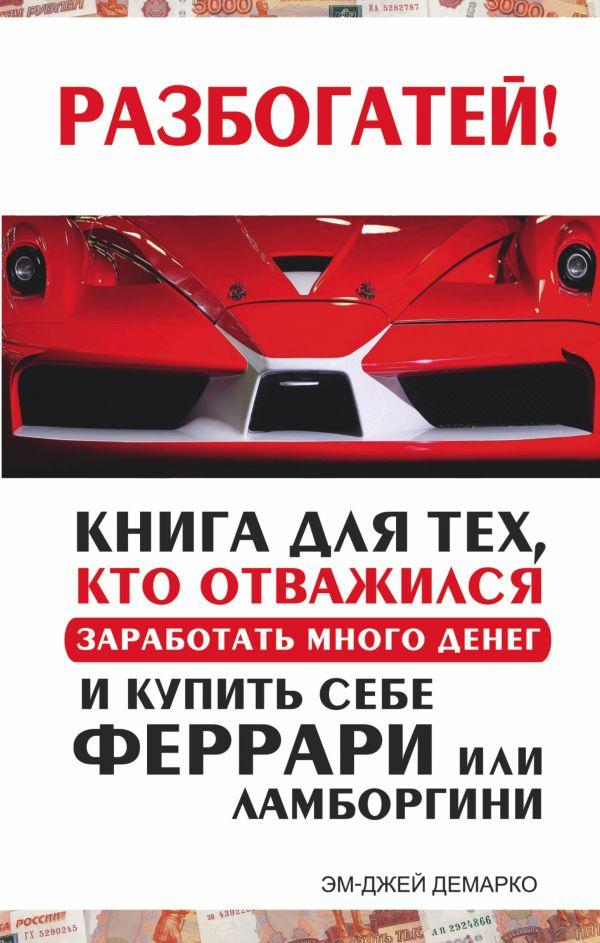 Разбогатей! Книга для тех, кто отважился заработать много денег и купить себе Феррари или Ламборгини ДеМарко Мджей