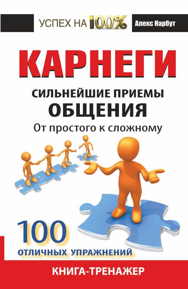 Карнеги. Сильнейшие приемы общения: от простого к сложному. 100 отличных упражнений. Книга-тренажер Нарбут А.Н.