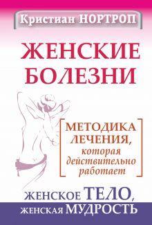 Нортроп Кристиан - Женские болезни. Методика лечения, которая действительно работает. Женское тело, женская мудрость обложка книги