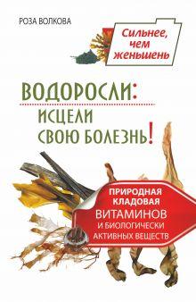 Волкова Роза - Водоросли: исцели свою болезнь! Природная кладовая витаминов и биологически активных веществ обложка книги