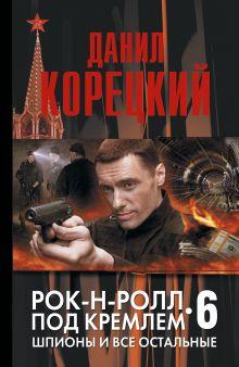 Корецкий Д.А. - Шпионы и все остальные. Рок-н-ролл под Кремлем-6 обложка книги
