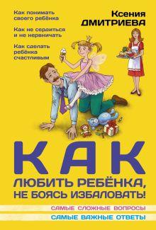 Дмитриева К. - Как любить ребенка, не боясь избаловать обложка книги