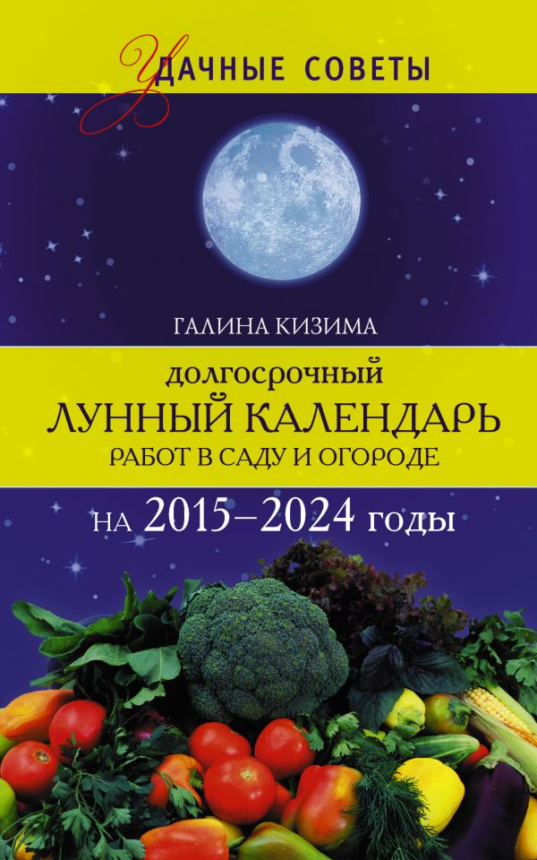 Долгосрочный лунный календарь работ в саду и огороде на 2015-2024 годы Кизима Г.А.