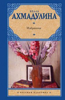 Ахмадулина Б. А. - Избранное обложка книги