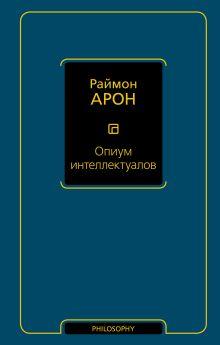 Арон Р. - Опиум интеллектуалов обложка книги