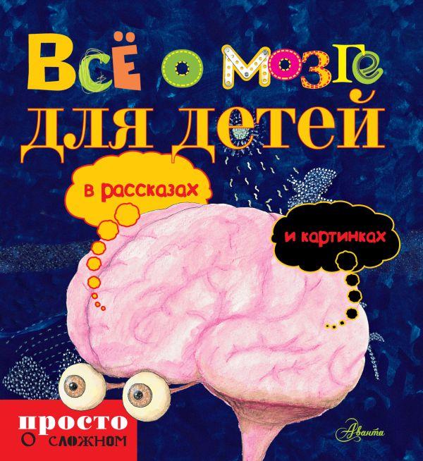 Всё о мозге для детей в рассказах и картинках .