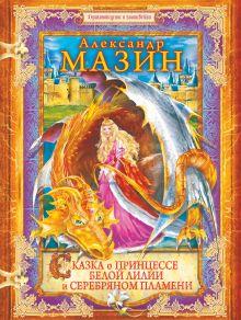 Мазин А.В. - Сказка о принцессе Белой Лилии и Серебряном Пламени обложка книги
