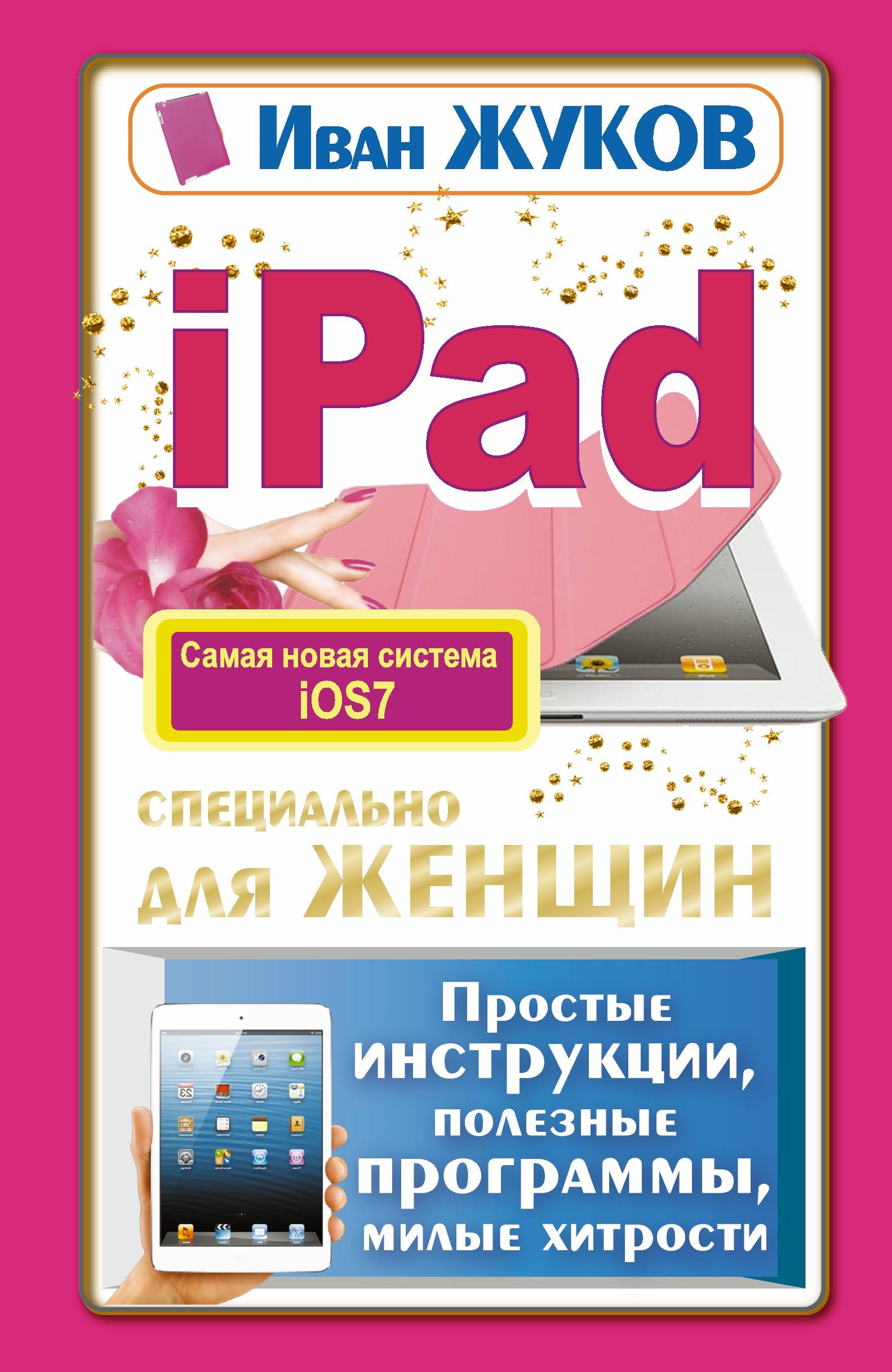 Жуков Иван iPad специально для женщин. Простые инструкции, полезные программы, милые хитрости жуков иван планшет с нуля все типы планшетов в одной книге айпэд и андроид