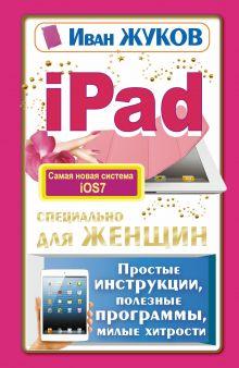 Жуков Иван - iPad специально для женщин. Простые инструкции, полезные программы, милые хитрости обложка книги