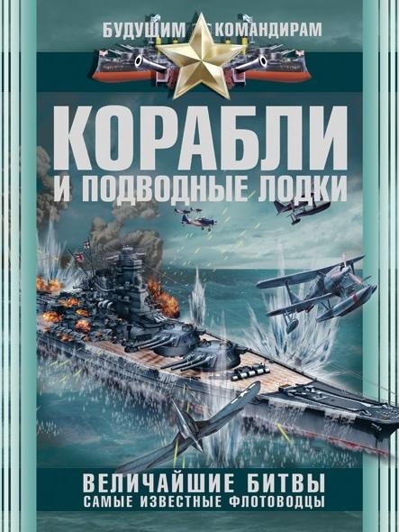 Корабли и подводные лодки. Величайшие битвы, самые известные флотоводцы Ликсо В.В.