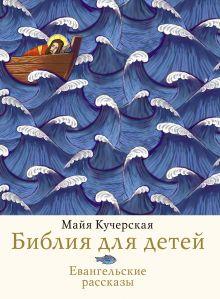 Кучерская М.А. - Библия для детей. Евангельские рассказы обложка книги
