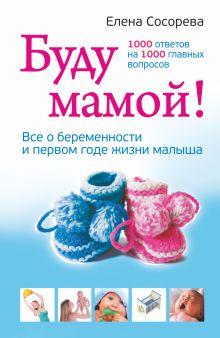 Сосорева Е.П. - Буду мамой! Все о беременности и первом годе жизни малыша. 1000 ответов на 1000 главных вопросов обложка книги