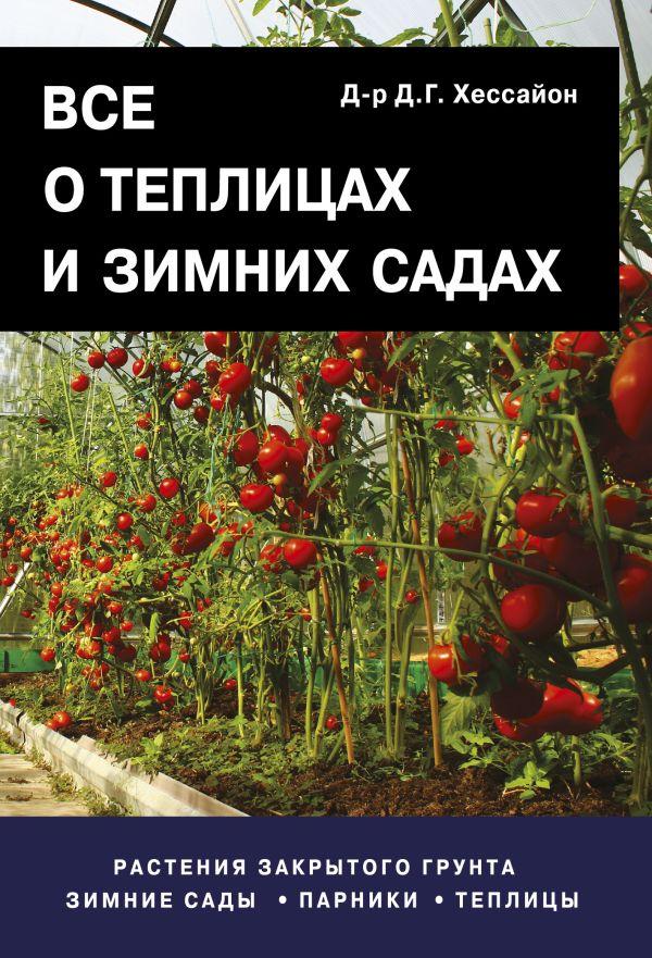 Все о теплицах и зимних садах Хессайон Д.Г.