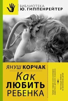 Корчак Януш - Как любить ребенка обложка книги