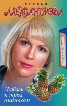 Александрова Наталья - Любовь к трем ананасам обложка книги
