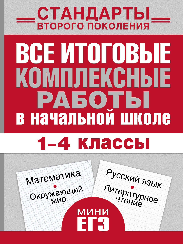 Все итоговые комплексные работы в начальной школе. 1- 4 классы. Математика, окружающий мир, русский язык, литературное чтение.