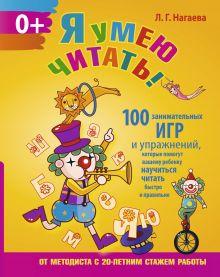 Нагаева Л.Г. - Я умею читать! 100 занимательных игр и упражнений, которые помогут вашему ребенку научиться читать быстро и правильно обложка книги