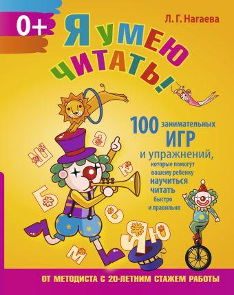 Я умею читать! 100 занимательных игр и упражнений, которые помогут вашему ребенку научиться читать быстро и правильно Нагаева Л.Г.