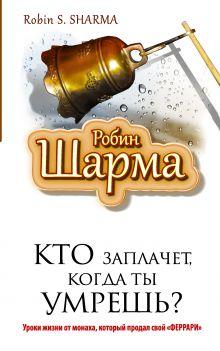 Шарма Р. - Кто заплачет, когда ты умрешь? Уроки жизни от монаха, который продал свой «феррари» обложка книги