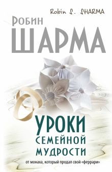 Шарма Р. - Уроки семейной мудрости от монаха, который продал свой феррари обложка книги