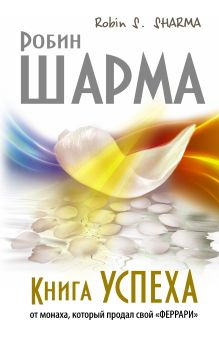 Шарма Р. - Книга успеха от монаха, который продал свой «ФЕРРАРИ» обложка книги