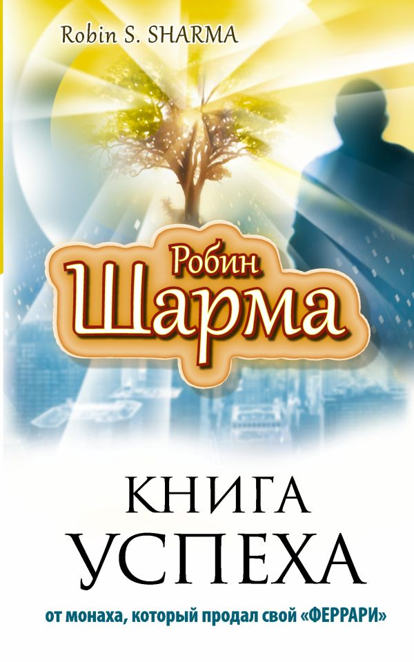 Книга успеха от монаха, который продал свой «ФЕРРАРИ» Шарма Р.