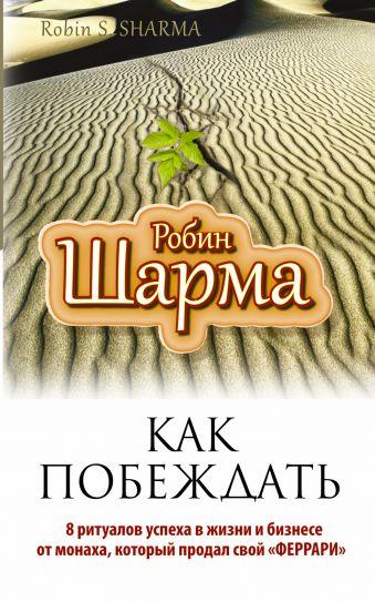 """Как побеждать. 8 ритуалов успеха в жизни и бизнесе от монаха, который продал свой """"феррари"""" Шарма Р."""