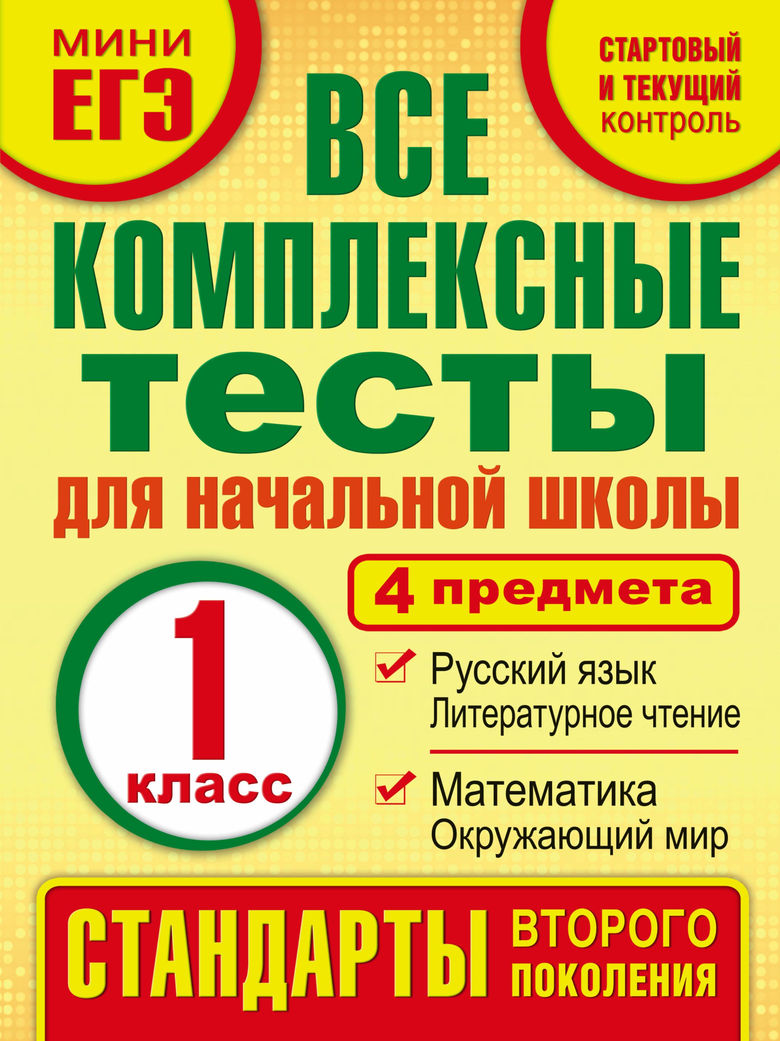 Все комплексные тесты для начальной школы. Математика, окружающий мир, Русский язык, литературное чтение.(Стартовый и текущий контроль) 1 класс