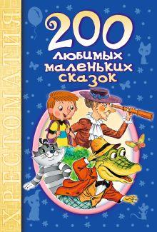 Барто А.Л.,Маршак С.Я., Чуковский К.И.,  и др. - 200 любимых маленьких сказок обложка книги