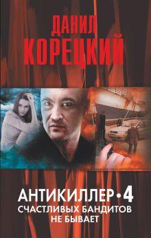 Корецкий Д.А. - Антикиллер-4. Счастливых бандитов не бывает обложка книги