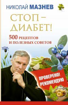 Мазнев Н.И. - Стоп - Диабет! 500 рецептов и полезных советов обложка книги