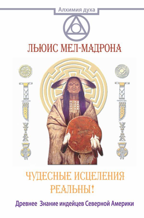 Чудесные исцеления реальны! Древнее Знание индейцев Северной Америки Мел-Мадрона Льюис