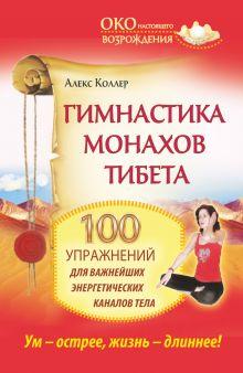 Коллер Алекс - Гимнастика монахов Тибета. 100 упражнений для важнейших энергетических каналов тела. обложка книги