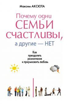 Аксюта Максим - ПОЧЕМУ ОДНИ СЕМЬИ СЧАСТЛИВЫ, А ДРУГИЕ- НЕТ. Как преодолеть разногласия и приумножить любовь обложка книги
