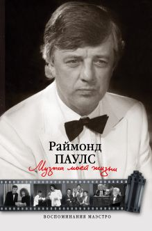 Паулс Раймонд - Музыка моей жизни. Воспоминания маэстро обложка книги