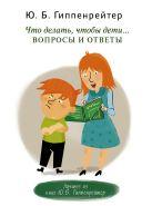 Гиппенрейтер Ю.Б. - Что делать, чтобы дети... Вопросы и ответы' обложка книги
