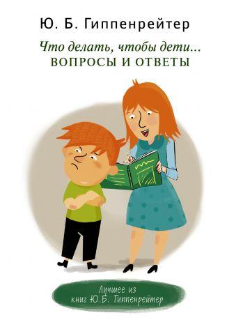 Что делать, чтобы дети... Вопросы и ответы Гиппенрейтер Ю.Б.
