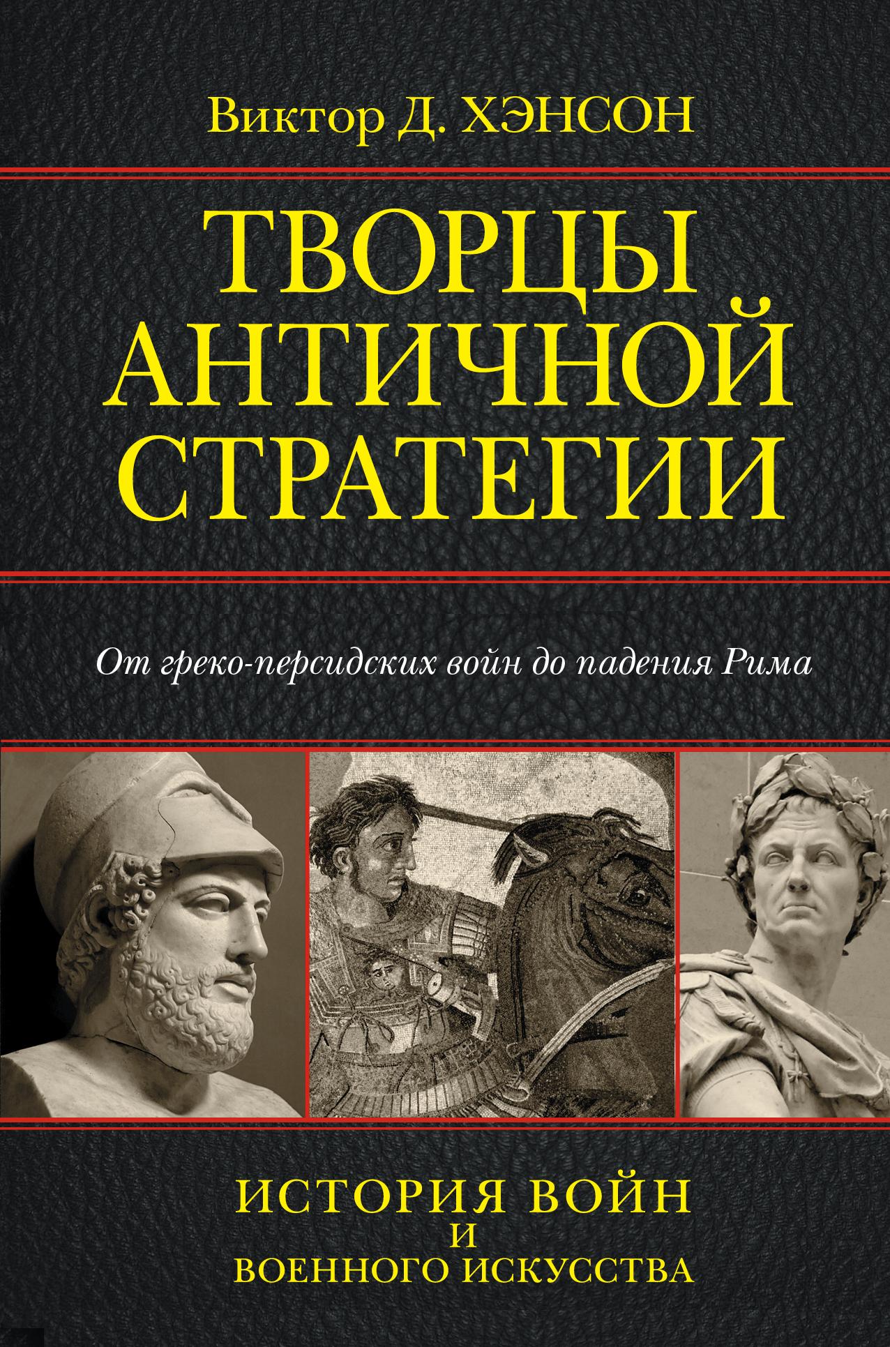 Творцы античной стратегии. От Персидских войн до падения Рима ( Хэнсон Д.  )