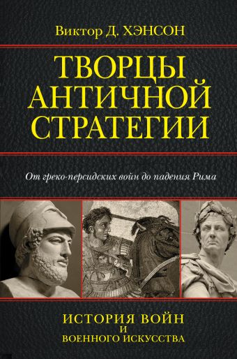 Творцы античной стратегии. От Персидских войн до падения Рима Хэнсон Д.