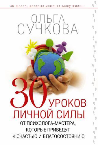 30 уроков личной силы от психолога-мастера, которые приведут к Счастью и Благосостоянию Сучкова Ольга