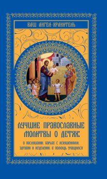 . - Лучшие православные молитвы о детях: о послушании, борьбе с искушениями, здравии и исцелении. в помощь учащимся обложка книги