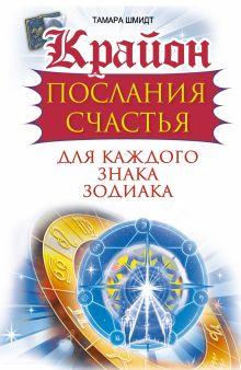 Шмидт Тамара - Крайон. Послания счастья для каждого Знака Зодиака обложка книги