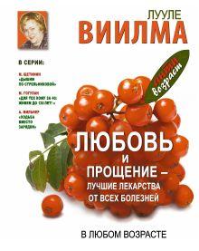 Виилма Л. - Любовь и прощение - лучшие лекарства от всех болезней в любом возрасте обложка книги