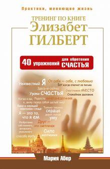 Абер М. - Тренинг по книге Элизабет Гилберт. 40 упражнений для обретения счастья обложка книги