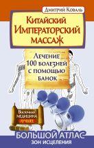 Коваль Д. - Китайский императорский массаж.Лечение 100 болезней с помощью банок. Большой атлас зон исцеления' обложка книги