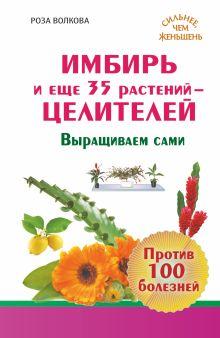 Волкова Роза - Имбирь и еще 35 растений ЦЕЛИТЕЛЕЙ. Выращиваем сами. Против 100 болезней обложка книги