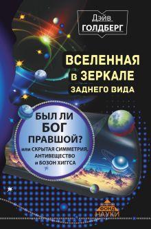 Голдберг Дэйв - Вселенная в зеркале заднего вида. Был ли Бог правшой? Или скрытая симметрия, антивещество и бозон Хиггса обложка книги