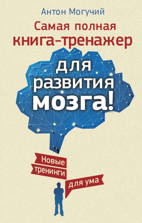 Самая полная книга-тренажер для развития мозга! Новые трениги для ума Могучий Антон