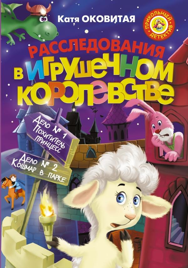 Расследования в Игрушечном королевстве: Дело №1. Похититель принцесс. Дело №2. Кошмар в парке Оковитая Е.